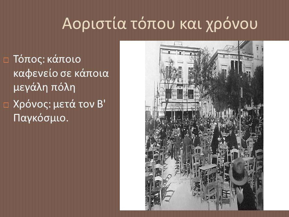 Αοριστία τόπου και χρόνου  Τόπος : κάποιο καφενείο σε κάποια μεγάλη πόλη  Χρόνος : μετά τον Β Παγκόσμιο.