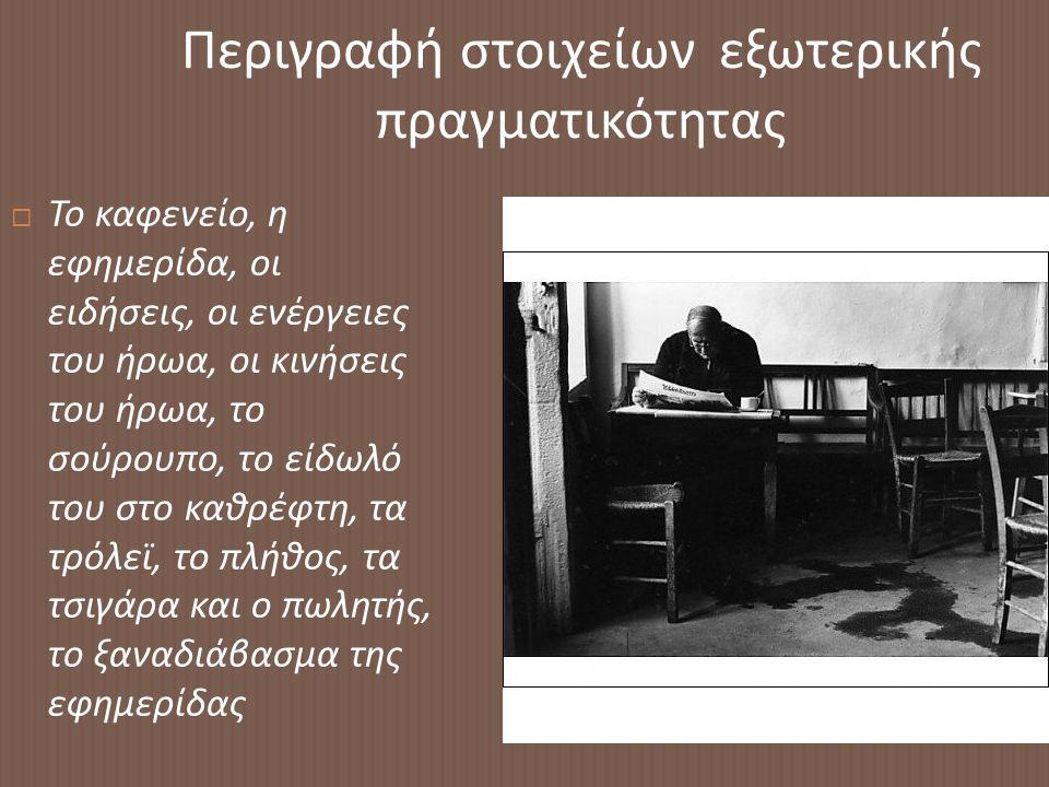Περιγραφή στοιχείων εξωτερικής πραγματικότητας  Το καφενείο, η εφημερίδα, οι ειδήσεις, οι ενέργειες του ήρωα, οι κινήσεις του ήρωα, το σούρουπο, το είδωλό του στο καθρέφτη, τα τρόλεϊ, το πλήθος, τα τσιγάρα και ο πωλητής, το ξαναδιάβασμα της εφημερίδας