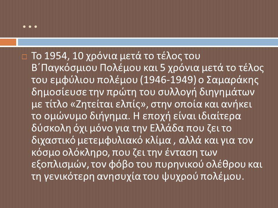 …  Το 1954, 10 χρόνια μετά το τέλος του Β΄Παγκόσμιου Πολέμου και 5 χρόνια μετά το τέλος του εμφύλιου πολέμου (1946-1949) ο Σαμαράκης δημοσίευσε την πρώτη του συλλογή διηγημάτων με τίτλο « Ζητείται ελπίς », στην οποία και ανήκει το ομώνυμο διήγημα.