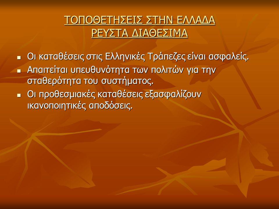 ΤΟΠΟΘΕΤΗΣΕΙΣ ΣΤΗΝ ΕΛΛΑΔΑ ΡΕΥΣΤΑ ΔΙΑΘΕΣΙΜΑ Οι καταθέσεις στις Ελληνικές Τράπεζες είναι ασφαλείς.