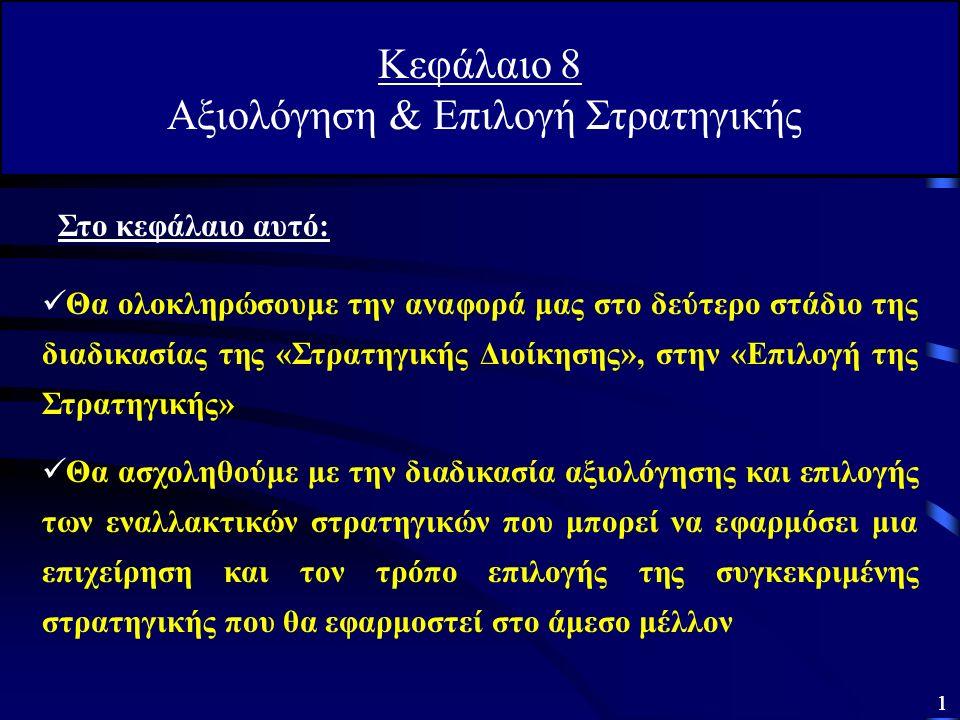 1 Κεφάλαιο 8 Αξιολόγηση & Επιλογή Στρατηγικής Θα ολοκληρώσουμε την αναφορά μας στο δεύτερο στάδιο της διαδικασίας της «Στρατηγικής Διοίκησης», στην «Επιλογή της Στρατηγικής» Θα ασχοληθούμε με την διαδικασία αξιολόγησης και επιλογής των εναλλακτικών στρατηγικών που μπορεί να εφαρμόσει μια επιχείρηση και τον τρόπο επιλογής της συγκεκριμένης στρατηγικής που θα εφαρμοστεί στο άμεσο μέλλον Στο κεφάλαιο αυτό: 1