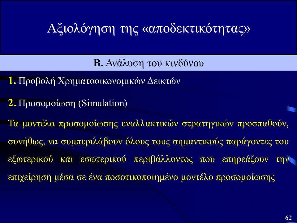 61 Αξιολόγηση της «αποδεκτικότητας» Ένα δεύτερο μέτρο «αποδεκτικότητας» μιας στρατηγικής είναι ο κίνδυνος που αντιμετωπίζει η επιχείρηση σε περίπτωση εφαρμογής της, με άλλα λόγια η «αβεβαιότητα» που υπάρχει στις μελλοντικές προβλέψεις των καθαρών ταμειακών ροών που θα προκύψουν από την εφαρμογή της στρατηγικής αυτής Οι τέσσερις κυριότεροι τρόποι μέτρησης του κινδύνου, είναι οι παρακάτω: Β.