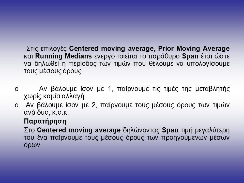 Στις επιλογές Centered moving average, Prior Moving Average και Running Medians ενεργοποιείται το παράθυρο Span έτσι ώστε να δηλωθεί η περίοδος των τιμών που θέλουμε να υπολογίσουμε τους μέσους όρους.