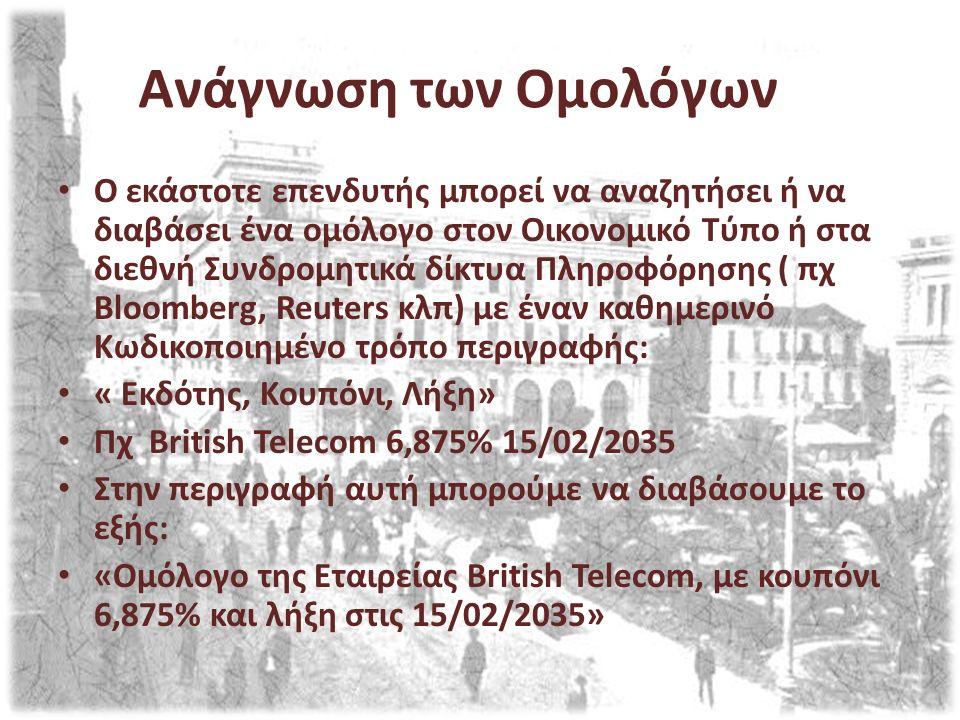 Ανάγνωση των Ομολόγων Ο εκάστοτε επενδυτής μπορεί να αναζητήσει ή να διαβάσει ένα ομόλογο στον Οικονομικό Τύπο ή στα διεθνή Συνδρομητικά δίκτυα Πληροφόρησης ( πχ Bloomberg, Reuters κλπ) με έναν καθημερινό Κωδικοποιημένο τρόπο περιγραφής: « Εκδότης, Κουπόνι, Λήξη» Πχ British Telecom 6,875% 15/02/2035 Στην περιγραφή αυτή μπορούμε να διαβάσουμε το εξής: «Ομόλογο της Εταιρείας British Telecom, με κουπόνι 6,875% και λήξη στις 15/02/2035»