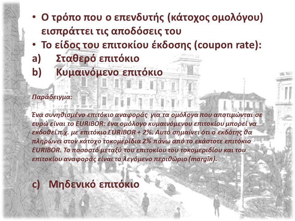 Ο τρόπο που ο επενδυτής (κάτοχος ομολόγου) εισπράττει τις αποδόσεις του Το είδος του επιτοκίου έκδοσης (coupon rate): a)Σταθερό επιτόκιο b)Κυμαινόμενο επιτόκιο Παράδειγμα: Ένα συνηθισμένο επιτόκιο αναφοράς για τα ομόλογα που αποτιμώνται σε ευρώ είναι το EURIBOR: ένα ομόλογο κυμαινόμενου επιτοκίου μπορεί να εκδοθεί π.χ.