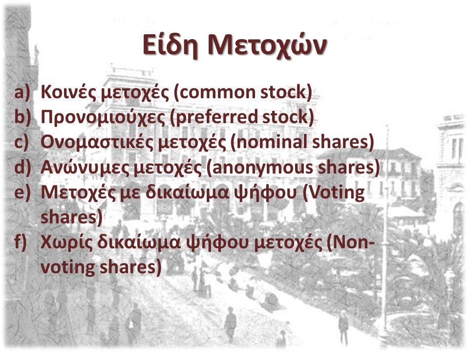 Είδη Μετοχών a)Κοινές μετοχές (common stock) b)Προνομιούχες (preferred stock) c)Ονομαστικές μετοχές (nominal shares) d)Ανώνυμες μετοχές (anonymous shares) e)Μετοχές με δικαίωμα ψήφου (Voting shares) f)Χωρίς δικαίωμα ψήφου μετοχές (Non- voting shares)