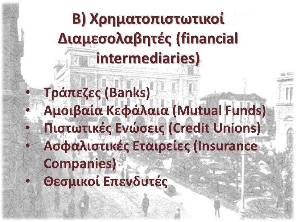 Β) Χρηματοπιστωτικοί Διαμεσολαβητές (financial intermediaries) Τράπεζες (Banks) Αμοιβαία Κεφάλαια (Mutual Funds) Πιστωτικές Ενώσεις (Credit Unions) Ασ