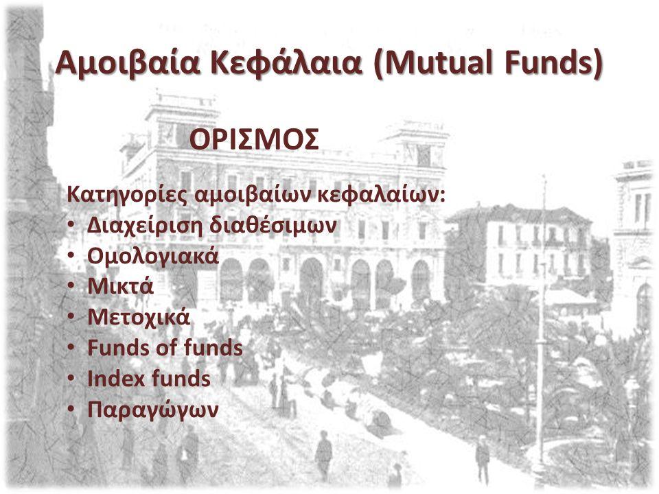 Αμοιβαία Κεφάλαια (Mutual Funds) Κατηγορίες αμοιβαίων κεφαλαίων: Διαχείριση διαθέσιμων Ομολογιακά Μικτά Μετοχικά Funds of funds Index funds Παραγώγων