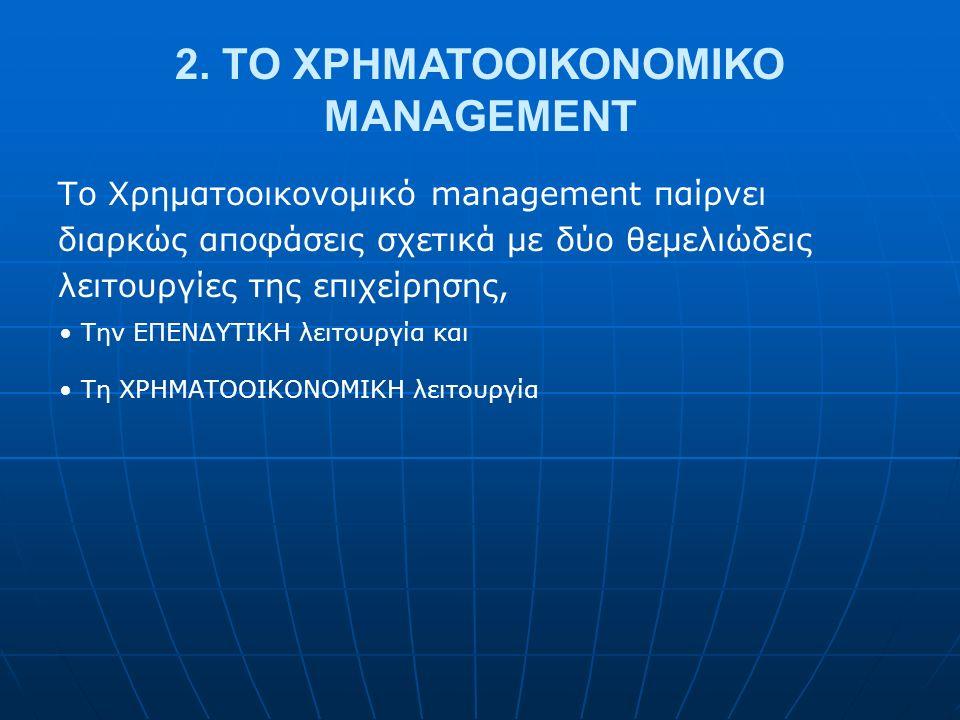 2. TO ΧΡΗΜΑΤΟΟΙΚΟΝΟΜΙΚΟ MANAGEMENT Το Χρηματοοικονομικό management παίρνει διαρκώς αποφάσεις σχετικά με δύο θεμελιώδεις λειτουργίες της επιχείρησης, Τ
