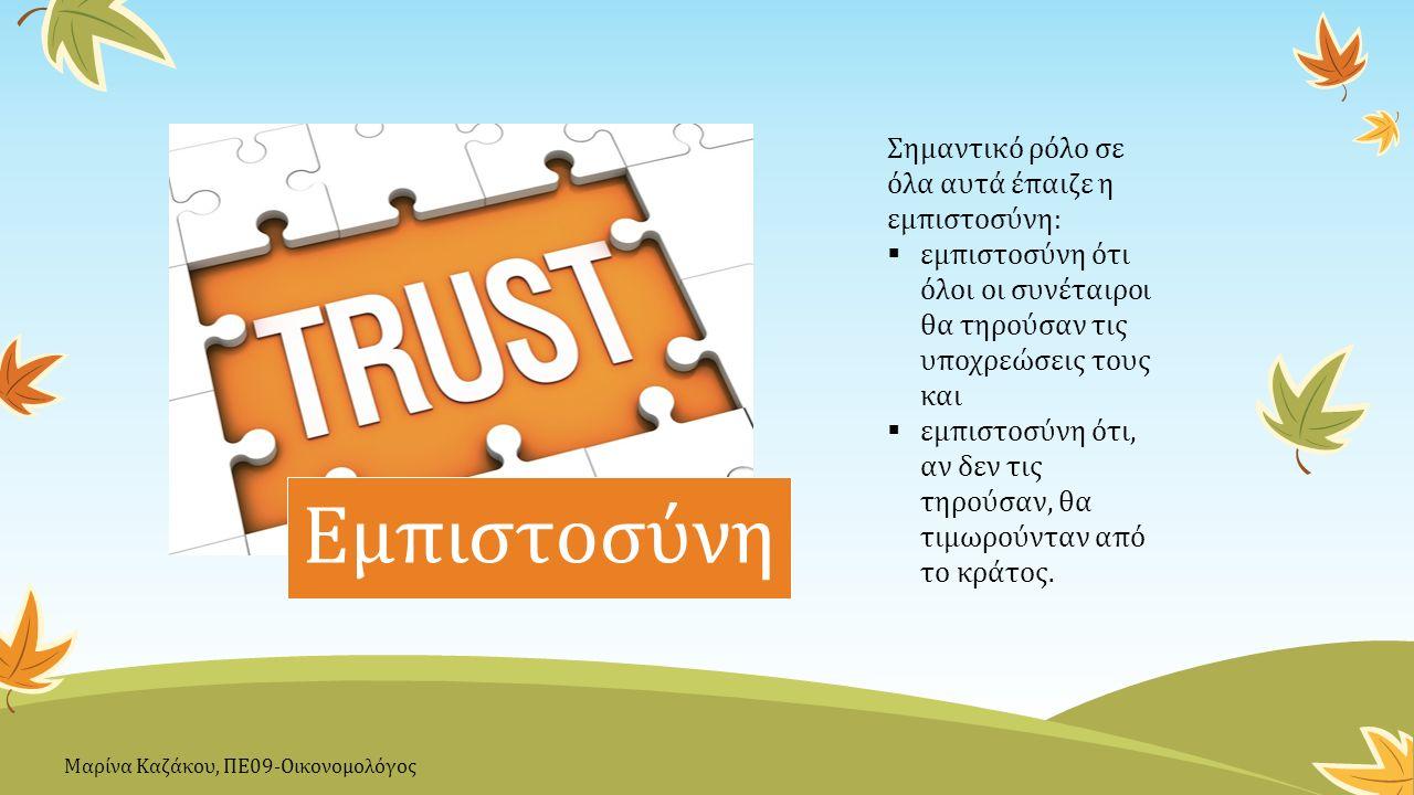 Εμπιστοσύνη Σημαντικό ρόλο σε όλα αυτά έπαιζε η εμπιστοσύνη:  εμπιστοσύνη ότι όλοι οι συνέταιροι θα τηρούσαν τις υποχρεώσεις τους και  εμπιστοσύνη ότι, αν δεν τις τηρούσαν, θα τιμωρούνταν από το κράτος.