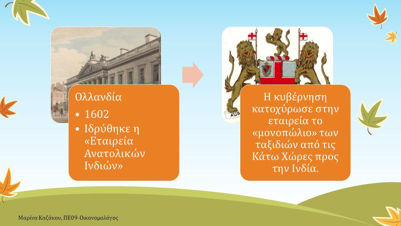 Ολλανδία 1602 Ιδρύθηκε η «Εταιρεία Ανατολικών Ινδιών» Η κυβέρνηση κατοχύρωσε στην εταιρεία το «μονοπώλιο» των ταξιδιών από τις Κάτω Χώρες προς την Ινδία.