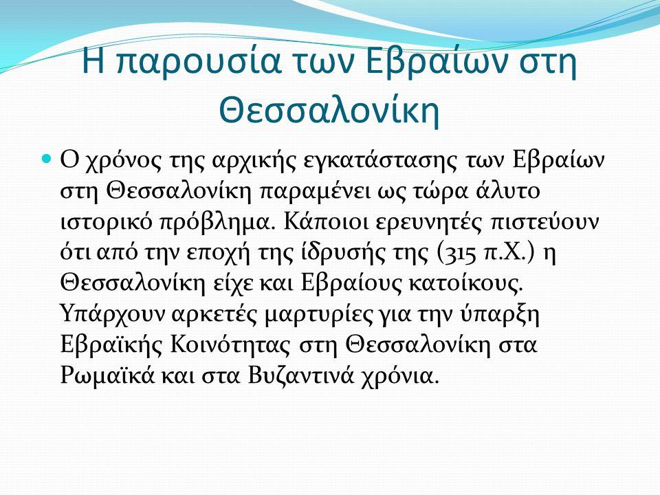 Η παρουσία των Εβραίων στη Θεσσαλονίκη Ο χρόνος της αρχικής εγκατάστασης των Εβραίων στη Θεσσαλονίκη παραμένει ως τώρα άλυτο ιστορικό πρόβλημα.