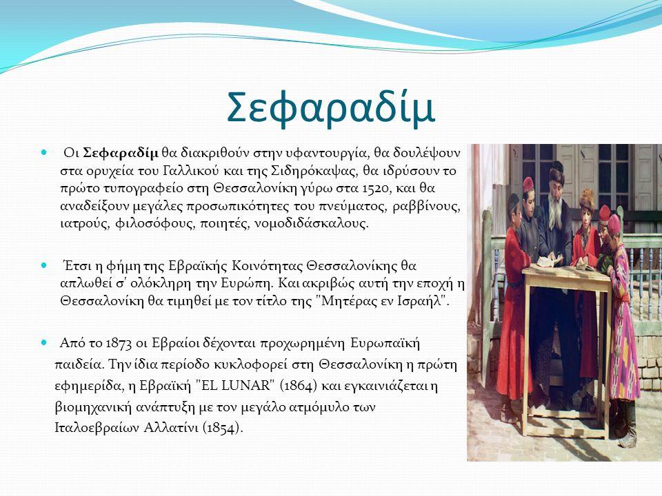 Σεφαραδίμ Οι Σεφαραδίμ θα διακριθούν στην υφαντουργία, θα δουλέψουν στα ορυχεία του Γαλλικού και της Σιδηρόκαψας, θα ιδρύσουν το πρώτο τυπογραφείο στη Θεσσαλονίκη γύρω στα 1520, και θα αναδείξουν μεγάλες προσωπικότητες του πνεύματος, ραββίνους, ιατρούς, φιλοσόφους, ποιητές, νομοδιδάσκαλους.