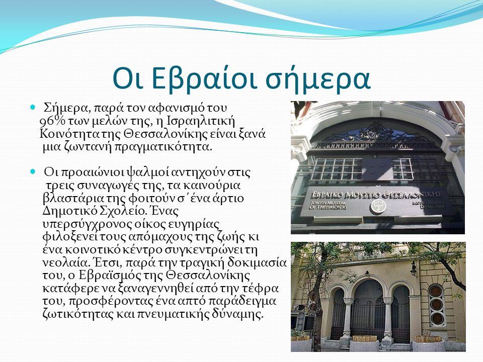 Οι Εβραίοι σήμερα Σήμερα, παρά τον αφανισμό του 96% των μελών της, η Ισραηλιτική Κοινότητα της Θεσσαλονίκης είναι ξανά μια ζωντανή πραγματικότητα.