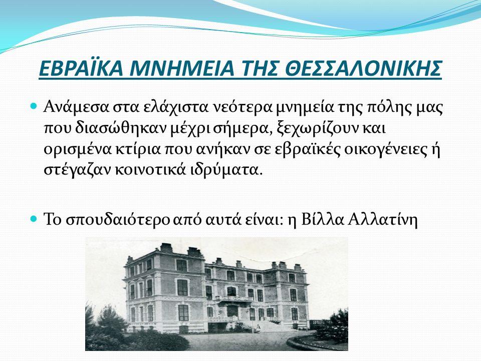 ΕΒΡΑΪΚΑ ΜΝΗΜΕΙΑ ΤΗΣ ΘΕΣΣΑΛΟΝΙΚΗΣ Ανάμεσα στα ελάχιστα νεότερα μνημεία της πόλης μας που διασώθηκαν μέχρι σήμερα, ξεχωρίζουν και ορισμένα κτίρια που ανήκαν σε εβραϊκές οικογένειες ή στέγαζαν κοινοτικά ιδρύματα.