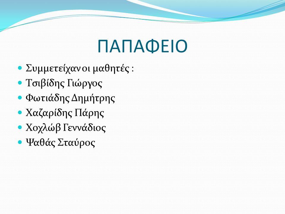 ΠΑΠΑΦΕΙΟ Συμμετείχαν οι μαθητές : Τσιβίδης Γιώργος Φωτιάδης Δημήτρης Χαζαρίδης Πάρης Χοχλώβ Γεννάδιος Ψαθάς Σταύρος