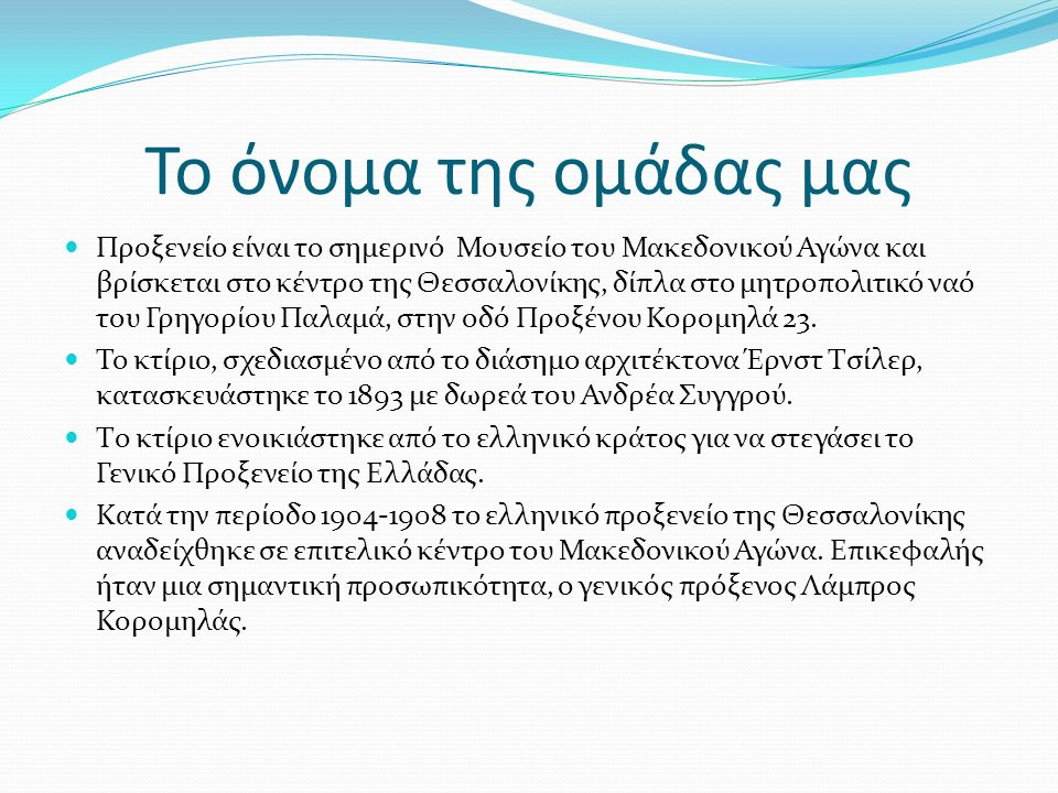 Το όνομα της ομάδας μας Προξενείο είναι το σημερινό Μουσείο του Μακεδονικού Αγώνα και βρίσκεται στο κέντρο της Θεσσαλονίκης, δίπλα στο μητροπολιτικό ναό του Γρηγορίου Παλαμά, στην οδό Προξένου Κορομηλά 23.