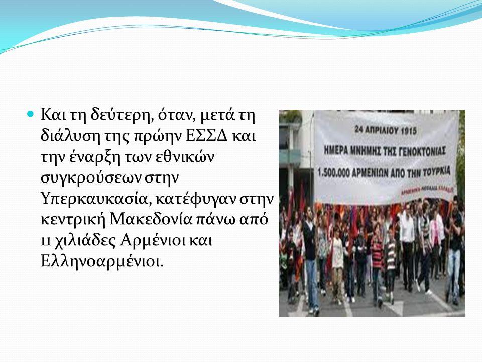 Και τη δεύτερη, όταν, μετά τη διάλυση της πρώην ΕΣΣΔ και την έναρξη των εθνικών συγκρούσεων στην Υπερκαυκασία, κατέφυγαν στην κεντρική Μακεδονία πάνω από 11 χιλιάδες Αρμένιοι και Ελληνοαρμένιοι.