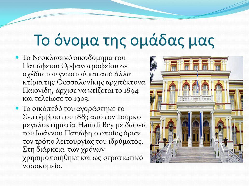 Το όνομα της ομάδας μας Το Νεοκλασικό οικοδόμημα του Παπάφειου Ορφανοτροφείου σε σχέδια του γνωστού και από άλλα κτίρια της Θεσσαλονίκης αρχιτέκτονα Παιονίδη, άρχισε να κτίζεται το 1894 και τελείωσε το 1903.