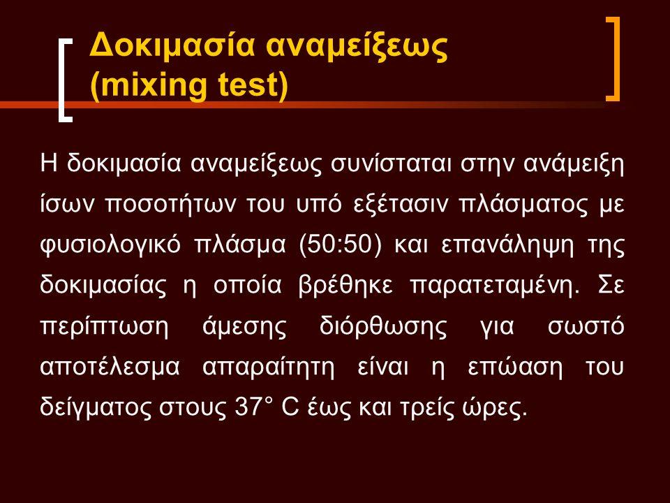 Η δοκιμασία αναμείξεως συνίσταται στην ανάμειξη ίσων ποσοτήτων του υπό εξέτασιν πλάσματος με φυσιολογικό πλάσμα (50:50) και επανάληψη της δοκιμασίας η οποία βρέθηκε παρατεταμένη.