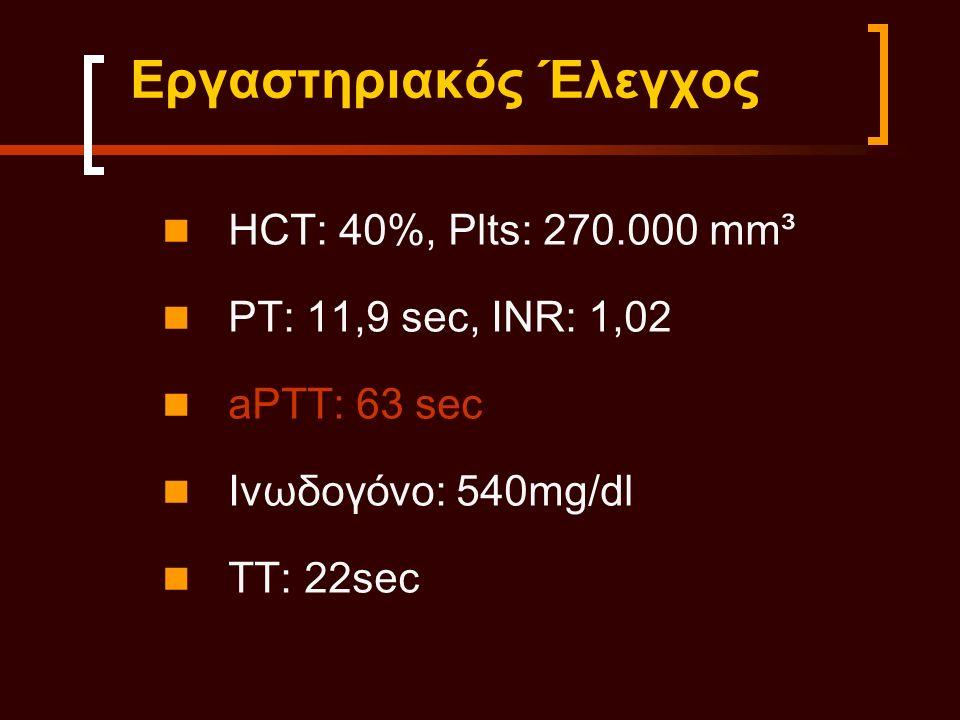Εργαστηριακός Έλεγχος HCT: 40%, Plts: 270.000 mm³ PT: 11,9 sec, INR: 1,02 aPTT: 63 sec Ινωδογόνο: 540mg/dl TT: 22sec