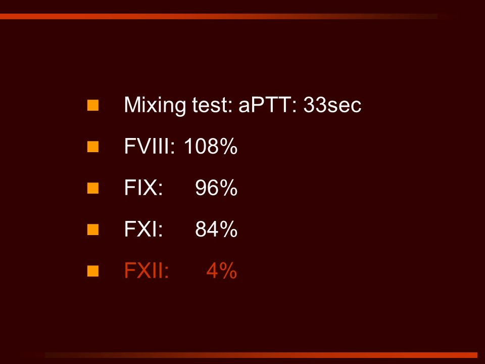 Mixing test: aPTT: 33sec FVIII:108% FIX: 96% FXI: 84% FXII: 4%