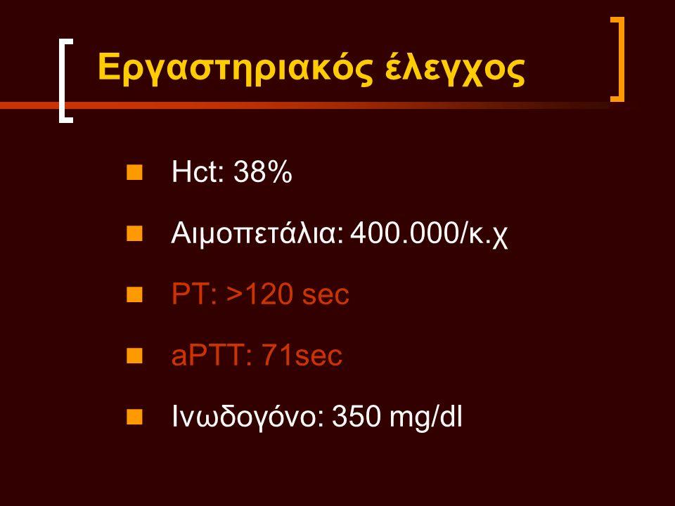 Εργαστηριακός έλεγχος Hct: 38% Αιμοπετάλια: 400.000/κ.χ PT: >120 sec aPTT: 71sec Ινωδογόνο: 350 mg/dl