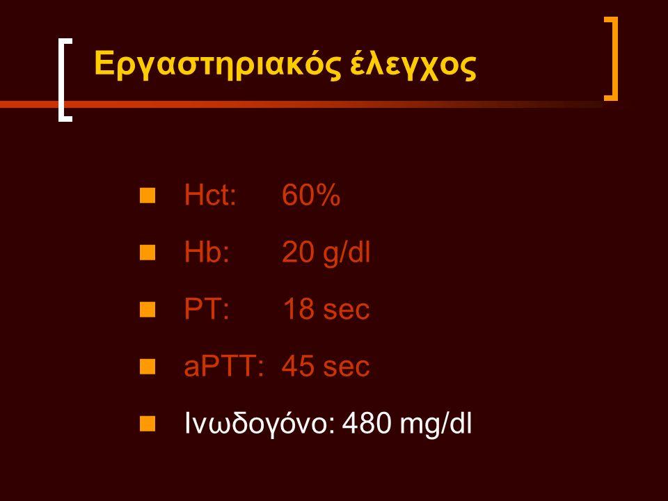 Εργαστηριακός έλεγχος Hct:60% Hb:20 g/dl PT:18 sec aPTT:45 sec Ινωδογόνο: 480 mg/dl
