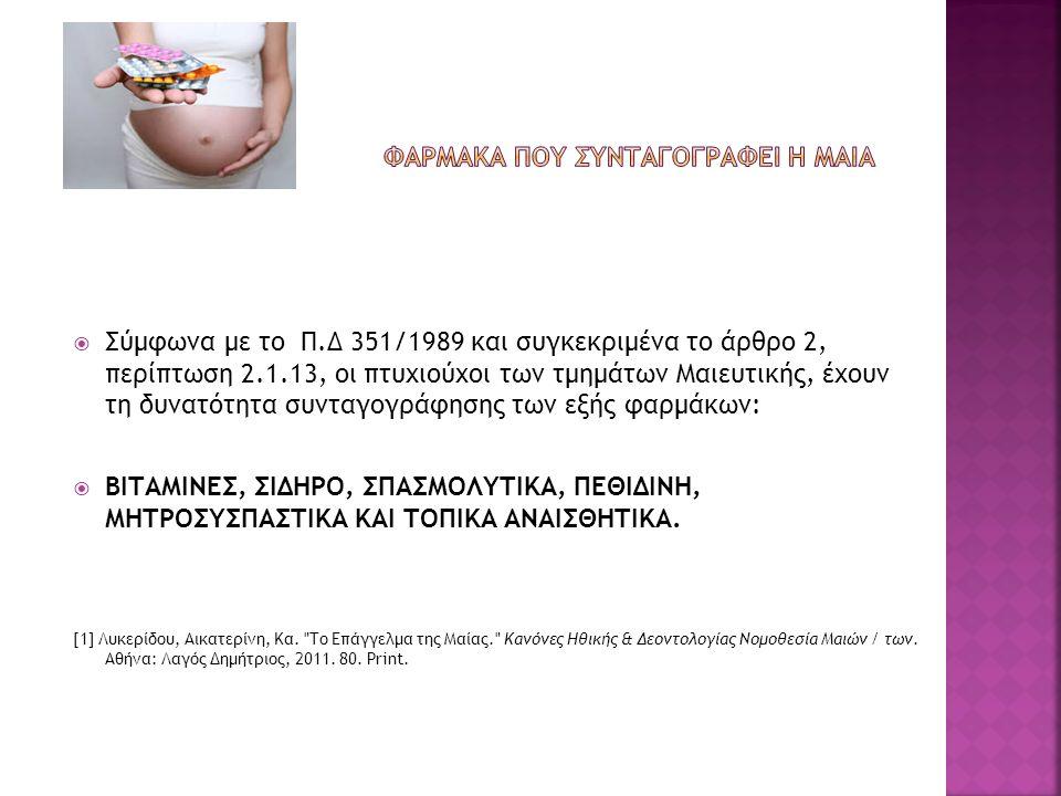  Σύμφωνα με το Π.Δ 351/1989 και συγκεκριμένα το άρθρο 2, περίπτωση 2.1.13, οι πτυχιούχοι των τμημάτων Μαιευτικής, έχουν τη δυνατότητα συνταγογράφησης των εξής φαρμάκων:  BΙΤΑΜΙΝΕΣ, ΣΙΔΗΡΟ, ΣΠΑΣΜΟΛΥΤΙΚΑ, ΠΕΘΙΔΙΝΗ, ΜΗΤΡΟΣΥΣΠΑΣΤΙΚΑ ΚΑΙ ΤΟΠΙΚΑ ΑΝΑΙΣΘΗΤΙΚΑ.