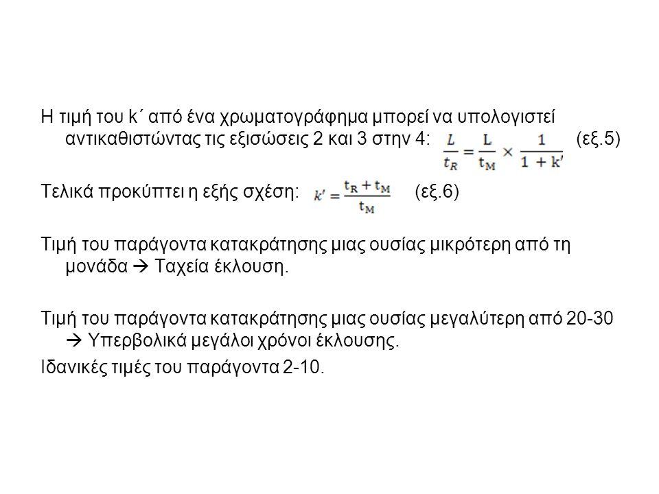 Η τιμή του k΄ από ένα χρωματογράφημα μπορεί να υπολογιστεί αντικαθιστώντας τις εξισώσεις 2 και 3 στην 4: (εξ.5) Τελικά προκύπτει η εξής σχέση: (εξ.6) Τιμή του παράγοντα κατακράτησης μιας ουσίας μικρότερη από τη μονάδα  Ταχεία έκλουση.