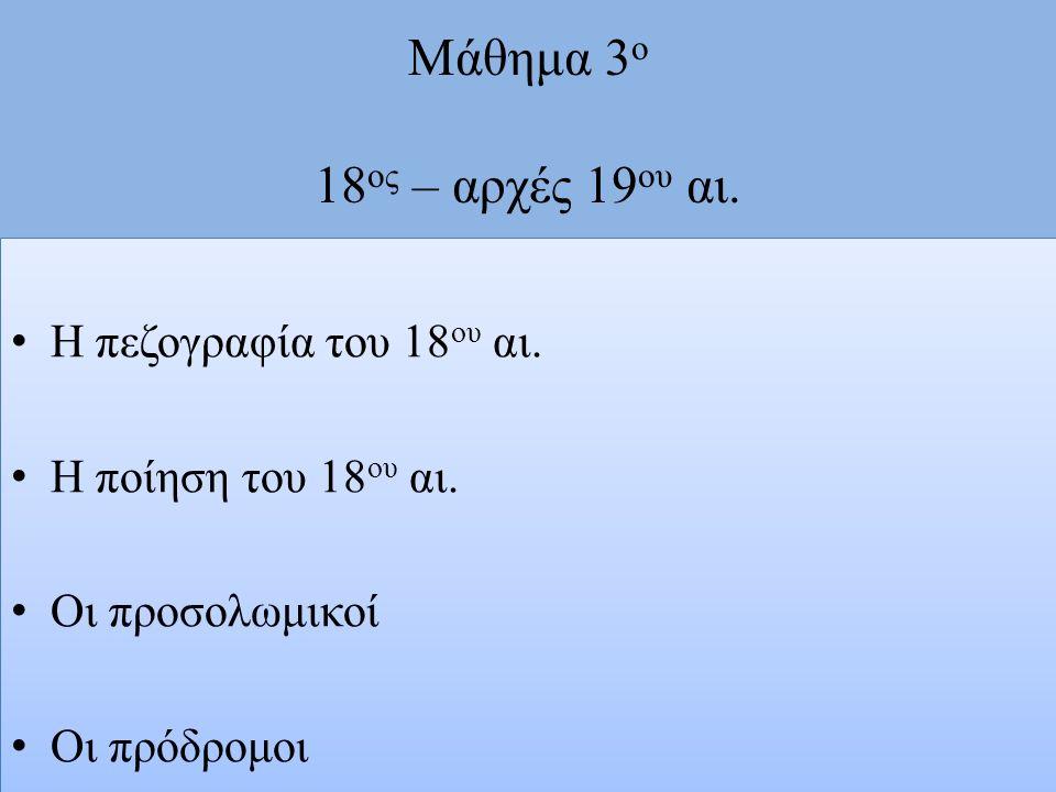 Μάθημα 3 ο 18 ος – αρχές 19 ου αι. Η πεζογραφία του 18 ου αι. Η ποίηση του 18 ου αι. Οι προσολωμικοί Οι πρόδρομοι Η πεζογραφία του 18 ου αι. Η ποίηση