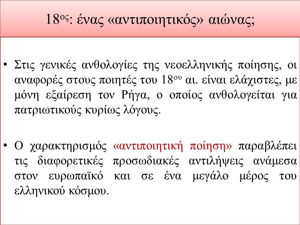 18 ος : ένας «αντιποιητικός» αιώνας; Στις γενικές ανθολογίες της νεοελληνικής ποίησης, οι αναφορές στους ποιητές του 18 ου αι. είναι ελάχιστες, με μόν