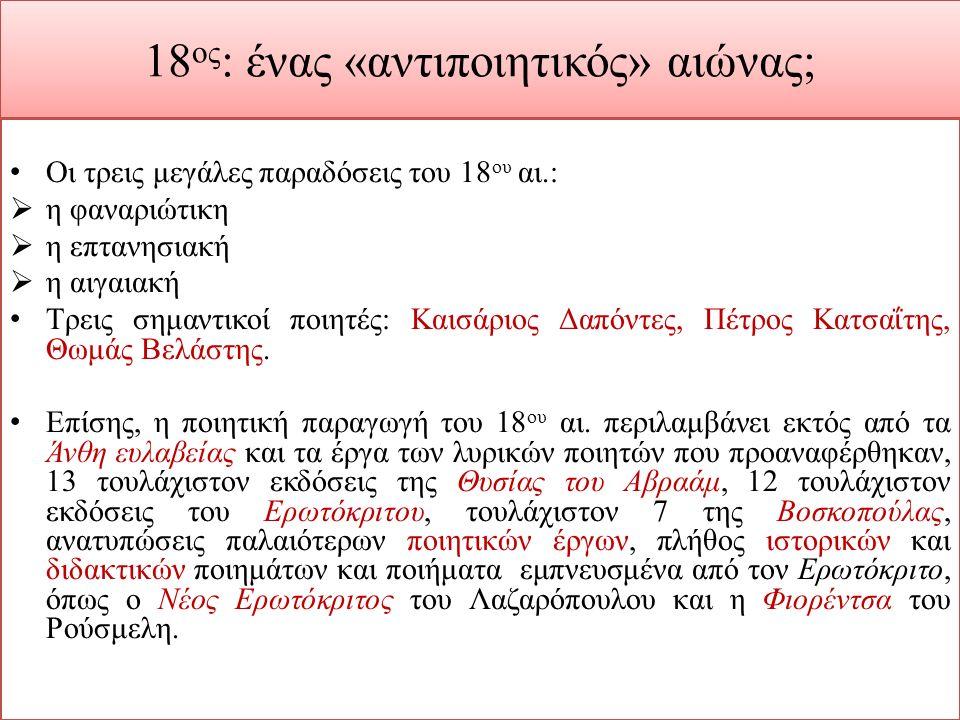 18 ος : ένας «αντιποιητικός» αιώνας; Οι τρεις μεγάλες παραδόσεις του 18 ου αι.:  η φαναριώτικη  η επτανησιακή  η αιγαιακή Τρεις σημαντικοί ποιητές: Καισάριος Δαπόντες, Πέτρος Κατσα ΐ της, Θωμάς Βελάστης.