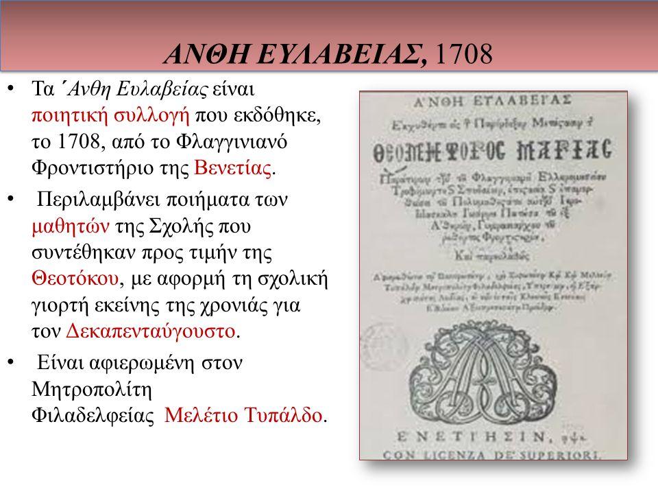 Τα ΄Ανθη Ευλαβείας είναι ποιητική συλλογή που εκδόθηκε, το 1708, από το Φλαγγινιανό Φροντιστήριο της Βενετίας. Περιλαμβάνει ποιήματα των μαθητών της Σ