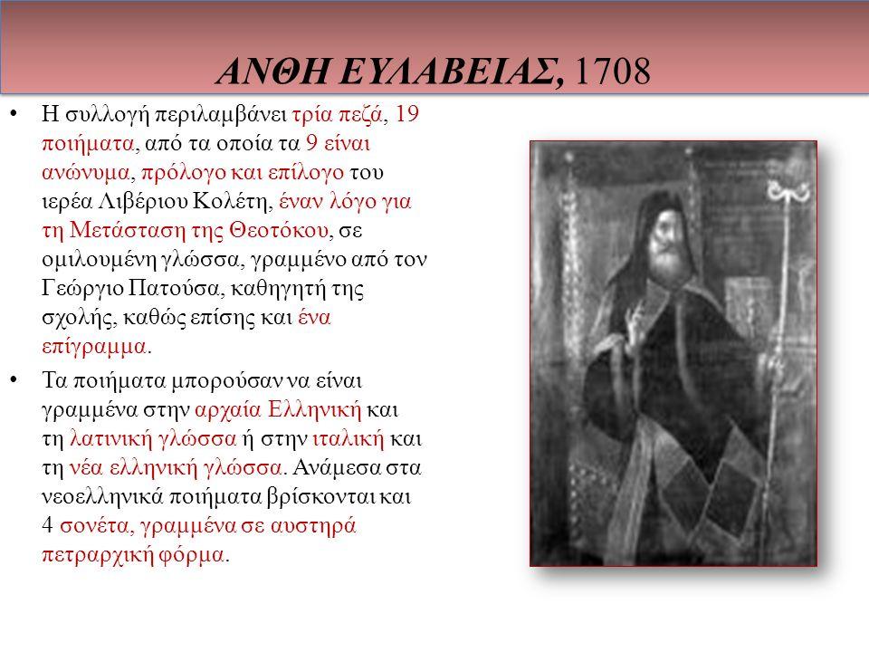 ΑΝΘΗ ΕΥΛΑΒΕΙΑΣ, 1708 Η συλλογή περιλαμβάνει τρία πεζά, 19 ποιήματα, από τα οποία τα 9 είναι ανώνυμα, πρόλογο και επίλογο του ιερέα Λιβέριου Κολέτη, έναν λόγο για τη Μετάσταση της Θεοτόκου, σε ομιλουμένη γλώσσα, γραμμένο από τον Γεώργιο Πατούσα, καθηγητή της σχολής, καθώς επίσης και ένα επίγραμμα.