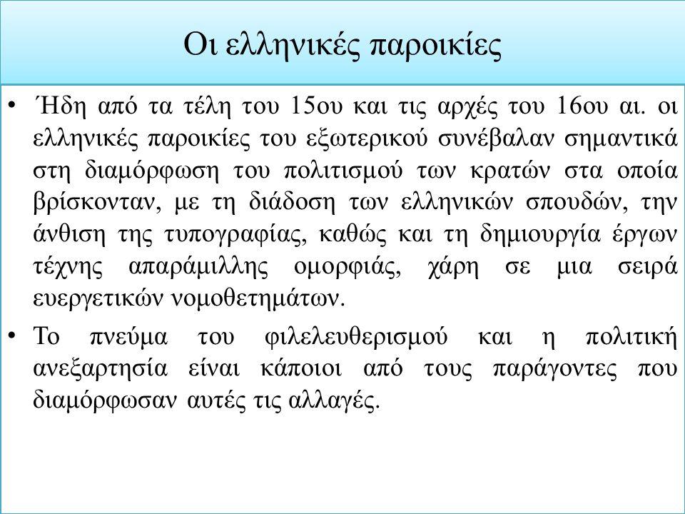 Οι ελληνικές παροικίες ΄Ηδη από τα τέλη του 15ου και τις αρχές του 16ου αι. οι ελληνικές παροικίες του εξωτερικού συνέβαλαν σημαντικά στη διαμόρφωση τ