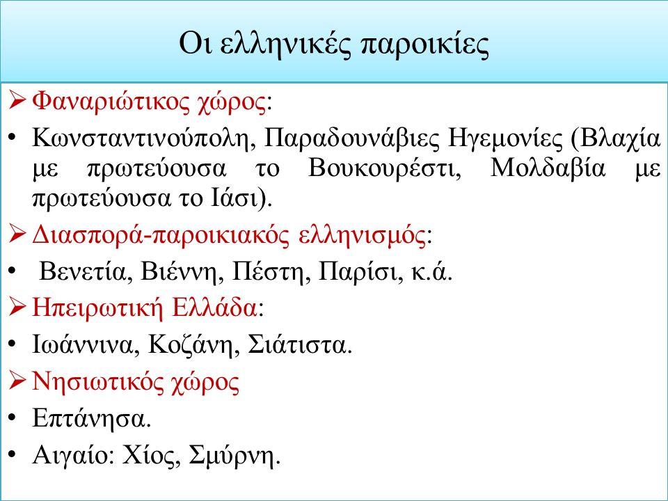 Οι ελληνικές παροικίες  Φαναριώτικος χώρος: Κωνσταντινούπολη, Παραδουνάβιες Ηγεμονίες (Βλαχία με πρωτεύουσα το Βουκουρέστι, Μολδαβία με πρωτεύουσα το Ιάσι).