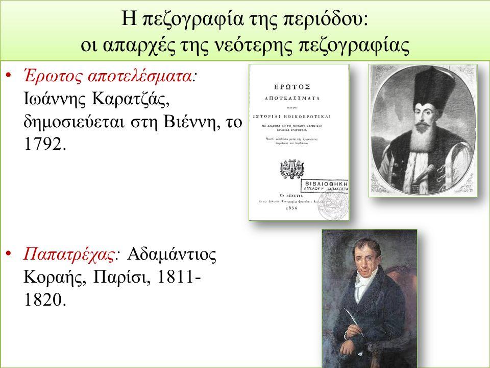 Η πεζογραφία της περιόδου: οι απαρχές της νεότερης πεζογραφίας Έρωτος αποτελέσματα: Ιωάννης Καρατζάς, δημοσιεύεται στη Βιέννη, το 1792. Παπατρέχας: Αδ
