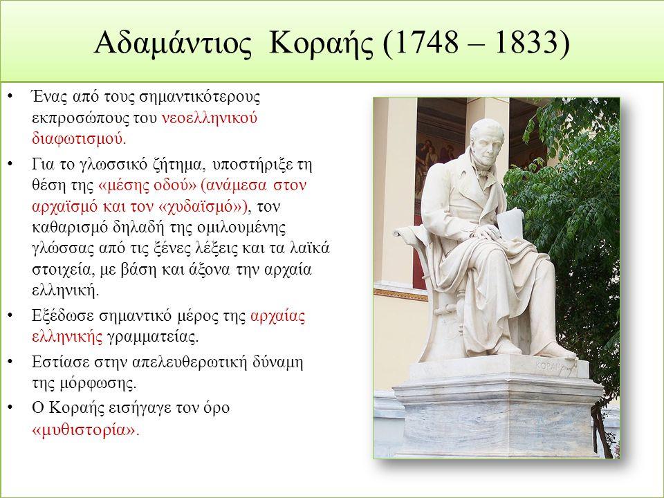 Αδαμάντιος Κοραής (1748 – 1833) Ένας από τους σημαντικότερους εκπροσώπους του νεοελληνικού διαφωτισμού. Για το γλωσσικό ζήτημα, υποστήριξε τη θέση της