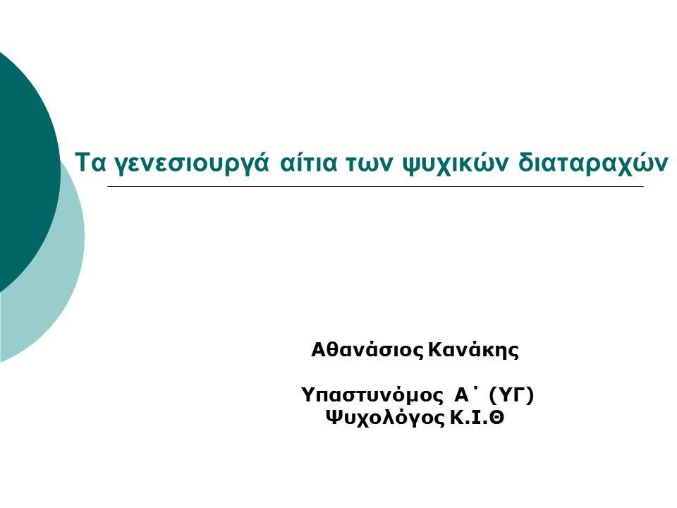 Τα γενεσιουργά αίτια των ψυχικών διαταραχών Αθανάσιος Κανάκης Υπαστυνόμος Α΄ (ΥΓ) Ψυχολόγος Κ.Ι.Θ