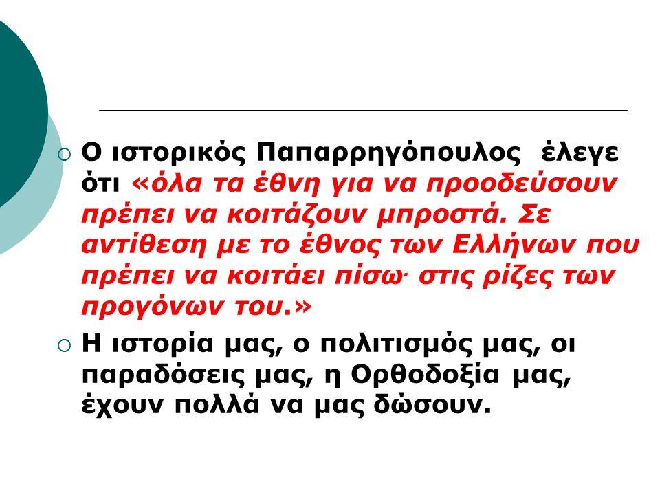  Ο ιστορικός Παπαρρηγόπουλος έλεγε ότι «όλα τα έθνη για να προοδεύσουν πρέπει να κοιτάζουν μπροστά.