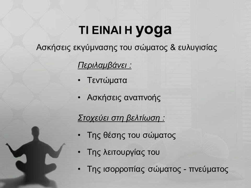 Περιλαμβάνει : Τεντώματα Ασκήσεις αναπνοής Στοχεύει στη βελτίωση : Της θέσης του σώματος Της λειτουργίας του Της ισορροπίας σώματος - πνεύματος ΤΙ ΕΙΝ
