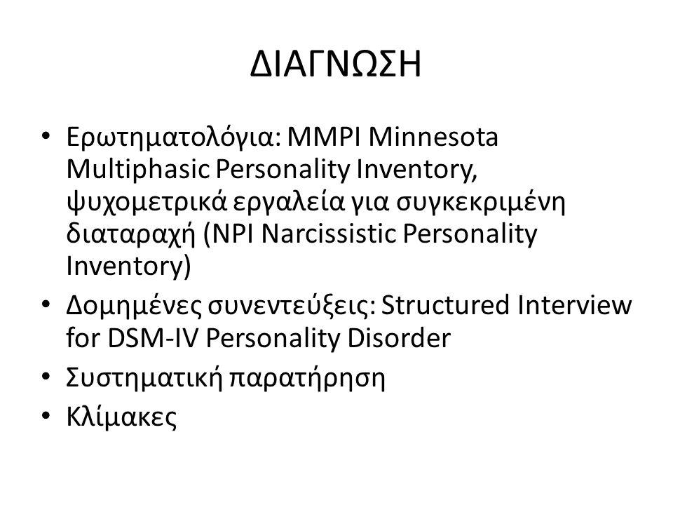 ΔΙΑΓΝΩΣΗ Ερωτηματολόγια: MMPI Minnesota Multiphasic Personality Inventory, ψυχομετρικά εργαλεία για συγκεκριμένη διαταραχή (NPI Narcissistic Personality Inventory) Δομημένες συνεντεύξεις: Structured Interview for DSM-IV Personality Disorder Συστηματική παρατήρηση Κλίμακες