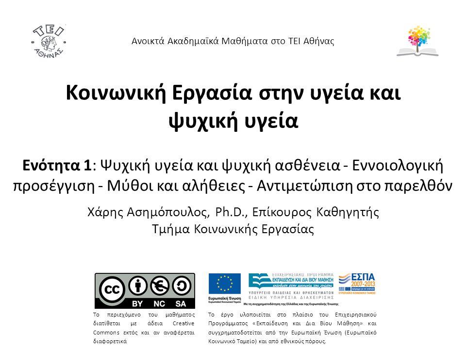 Κοινωνική Εργασία στην υγεία και ψυχική υγεία Ενότητα 1: Ψυχική υγεία και ψυχική ασθένεια - Εννοιολογική προσέγγιση - Μύθοι και αλήθειες - Αντιμετώπιση στο παρελθόν Χάρης Ασημόπουλος, Ph.D., Επίκουρος Καθηγητής Τμήμα Κοινωνικής Εργασίας Ανοικτά Ακαδημαϊκά Μαθήματα στο ΤΕΙ Αθήνας Το περιεχόμενο του μαθήματος διατίθεται με άδεια Creative Commons εκτός και αν αναφέρεται διαφορετικά Το έργο υλοποιείται στο πλαίσιο του Επιχειρησιακού Προγράμματος «Εκπαίδευση και Δια Βίου Μάθηση» και συγχρηματοδοτείται από την Ευρωπαϊκή Ένωση (Ευρωπαϊκό Κοινωνικό Ταμείο) και από εθνικούς πόρους.