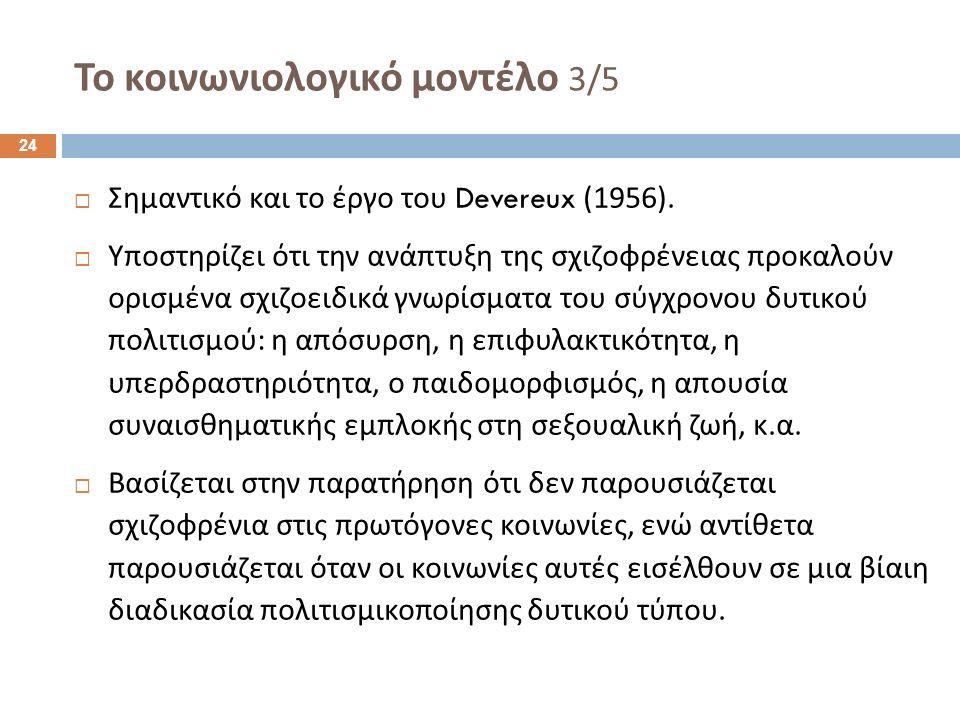 Το κοινωνιολογικό μοντέλο 3/5  Σημαντικό και το έργο του Devereux (1956).  Υποστηρίζει ότι την ανάπτυξη της σχιζοφρένειας προκαλούν ορισμένα σχιζοει