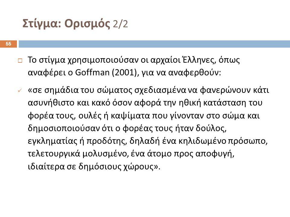 Στίγμα : Ορισμός 2/2  Το στίγμα χρησιμοποιούσαν οι αρχαίοι Έλληνες, όπως αναφέρει ο Goffman ( 2001), για να αναφερθούν : « σε σημάδια του σώματος σχεδιασμένα να φανερώνουν κάτι ασυνήθιστο και κακό όσον αφορά την ηθική κατάσταση του φορέα τους, ουλές ή καψίματα που γίνονταν στο σώμα και δημοσιοποιούσαν ότι ο φορέας τους ήταν δούλος, εγκληματίας ή προδότης, δηλαδή ένα κηλιδωμένο πρόσωπο, τελετουργικά μολυσμένο, ένα άτομο προς αποφυγή, ιδιαίτερα σε δημόσιους χώρους ».
