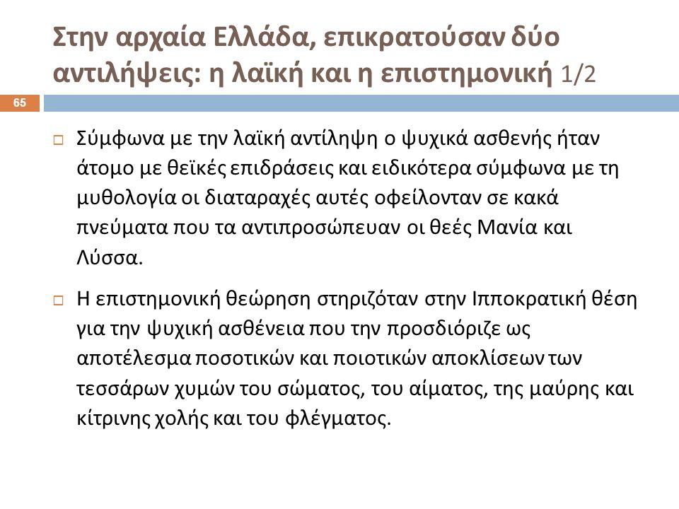 Στην αρχαία Ελλάδα, επικρατούσαν δύο αντιλήψεις : η λαϊκή και η επιστημονική 1/2  Σύμφωνα με την λαϊκή αντίληψη ο ψυχικά ασθενής ήταν άτομο με θεϊκές