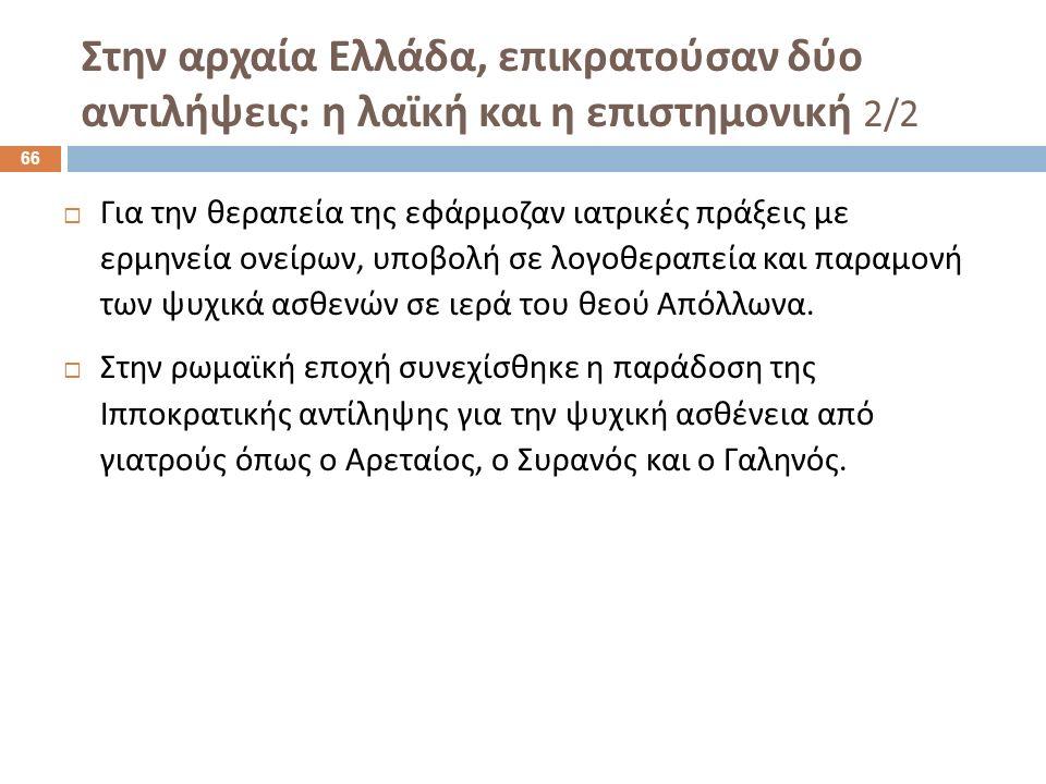 Στην αρχαία Ελλάδα, επικρατούσαν δύο αντιλήψεις : η λαϊκή και η επιστημονική 2/2  Για την θεραπεία της εφάρμοζαν ιατρικές πράξεις με ερμηνεία ονείρων, υποβολή σε λογοθεραπεία και παραμονή των ψυχικά ασθενών σε ιερά του θεού Απόλλωνα.
