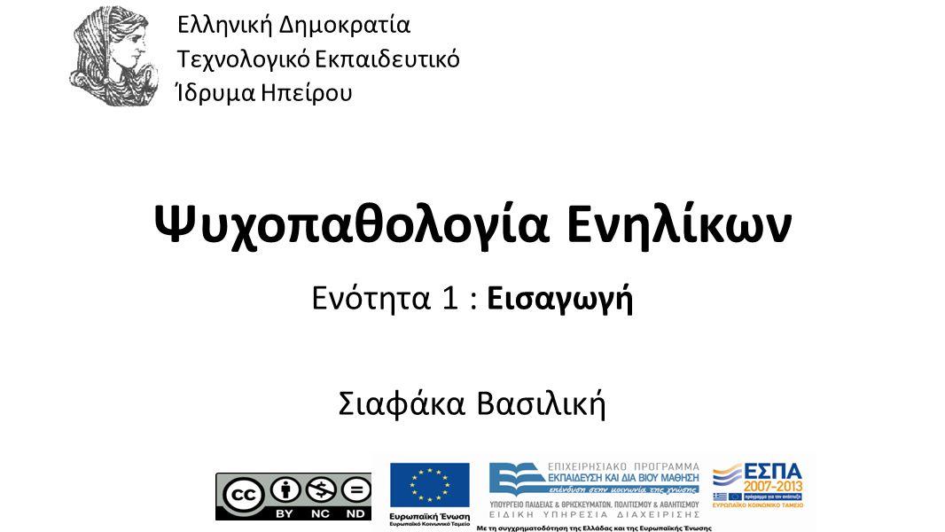 1 Ψυχοπαθολογία Ενηλίκων Ενότητα 1 : Εισαγωγή Σιαφάκα Βασιλική Ελληνική Δημοκρατία Τεχνολογικό Εκπαιδευτικό Ίδρυμα Ηπείρου