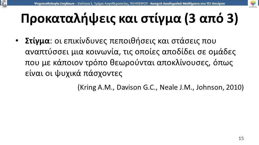 1515 Ψυχοπαθολογία Ενηλίκων – Ενότητα 1, Τμήμα Λογοθεραπείας, ΤΕΙ ΗΠΕΙΡΟΥ - Ανοιχτά Ακαδημαϊκά Μαθήματα στο ΤΕΙ Ηπείρου Προκαταλήψεις και στίγμα (3 από 3) Στίγμα: οι επικίνδυνες πεποιθήσεις και στάσεις που αναπτύσσει μια κοινωνία, τις οποίες αποδίδει σε ομάδες που με κάποιον τρόπο θεωρούνται αποκλίνουσες, όπως είναι οι ψυχικά πάσχοντες (Kring A.M., Davison G.C., Neale J.M., Johnson, 2010) 15